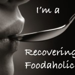 I'm a recovering Foodaholic